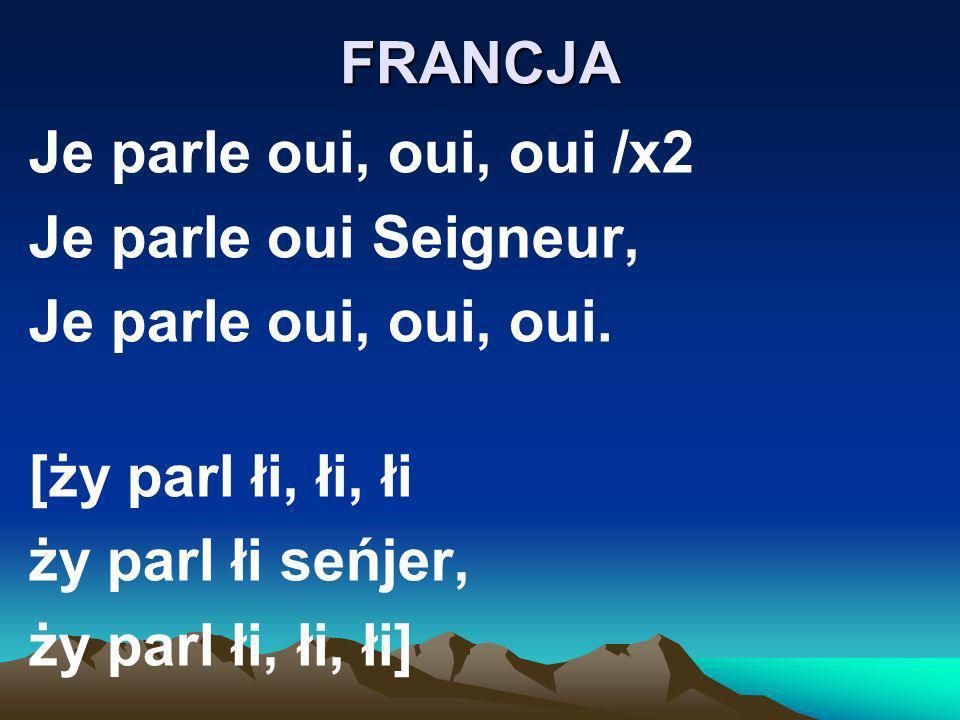 FRANCJA Je parle oui, oui, oui /x2. Je parle oui Seigneur, Je parle oui, oui, oui. [ży parl łi, łi, łi.
